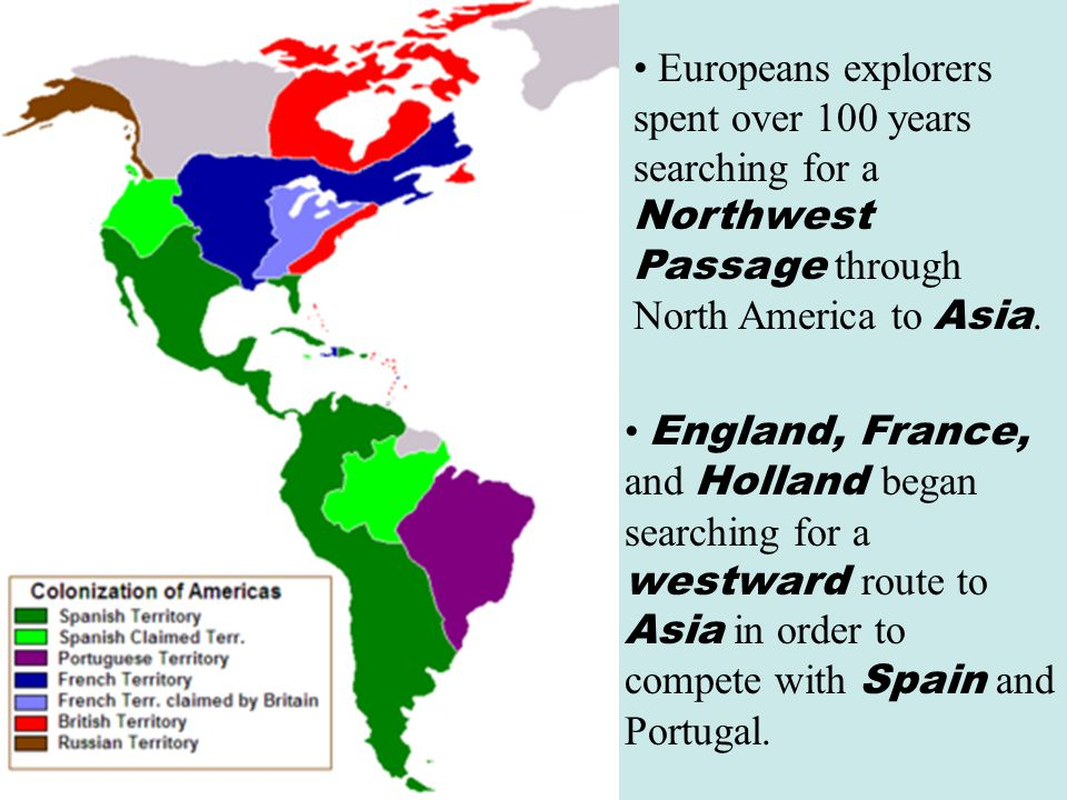 Europeans explorers spent over 100 years searching for a Northwest Passage through North America to Asia. England, France, and Holland began searching