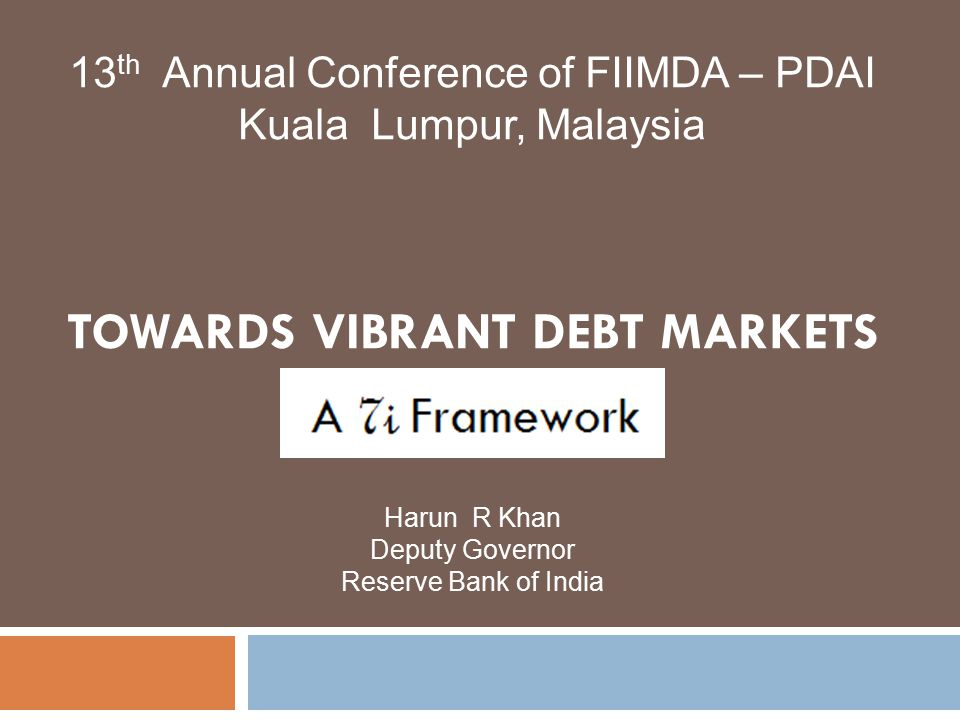 TOWARDS VIBRANT DEBT MARKETS Harun R Khan Deputy Governor Reserve Bank of India 13 th Annual Conference of FIIMDA – PDAI Kuala Lumpur, Malaysia