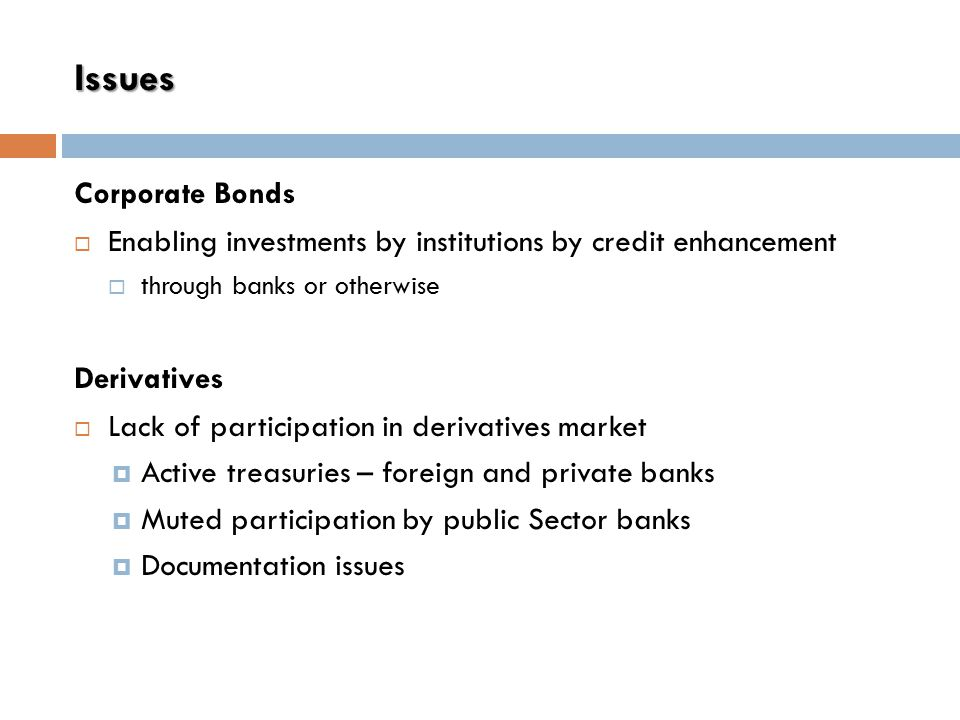 Issues Corporate Bonds  Enabling investments by institutions by credit enhancement  through banks or otherwise Derivatives  Lack of participation in derivatives market  Active treasuries – foreign and private banks  Muted participation by public Sector banks  Documentation issues