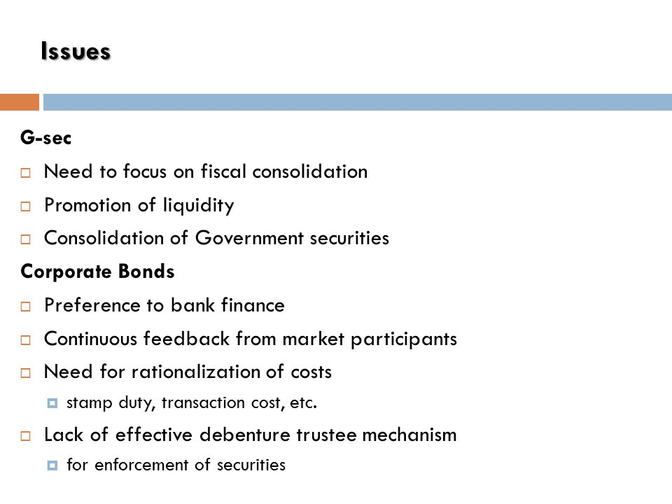 Issues G-sec  Need to focus on fiscal consolidation  Promotion of liquidity  Consolidation of Government securities Corporate Bonds  Preference to bank finance  Continuous feedback from market participants  Need for rationalization of costs  stamp duty, transaction cost, etc.