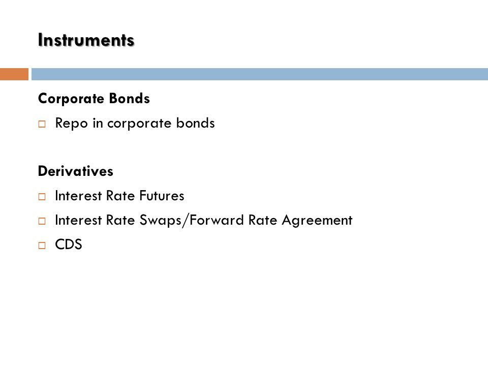 Instruments Corporate Bonds  Repo in corporate bonds Derivatives  Interest Rate Futures  Interest Rate Swaps/Forward Rate Agreement  CDS
