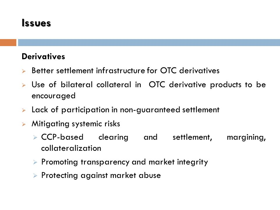 Derivatives  Better settlement infrastructure for OTC derivatives  Use of bilateral collateral in OTC derivative products to be encouraged  Lack of participation in non-guaranteed settlement  Mitigating systemic risks  CCP-based clearing and settlement, margining, collateralization  Promoting transparency and market integrity  Protecting against market abuse Issues