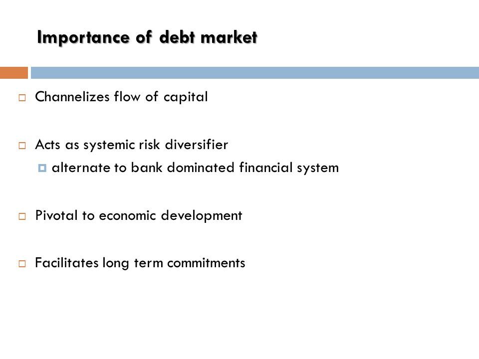 Importance of debt market  Channelizes flow of capital  Acts as systemic risk diversifier  alternate to bank dominated financial system  Pivotal to economic development  Facilitates long term commitments