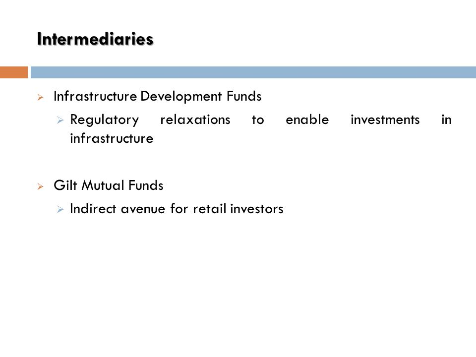 Intermediaries  Infrastructure Development Funds  Regulatory relaxations to enable investments in infrastructure  Gilt Mutual Funds  Indirect avenue for retail investors