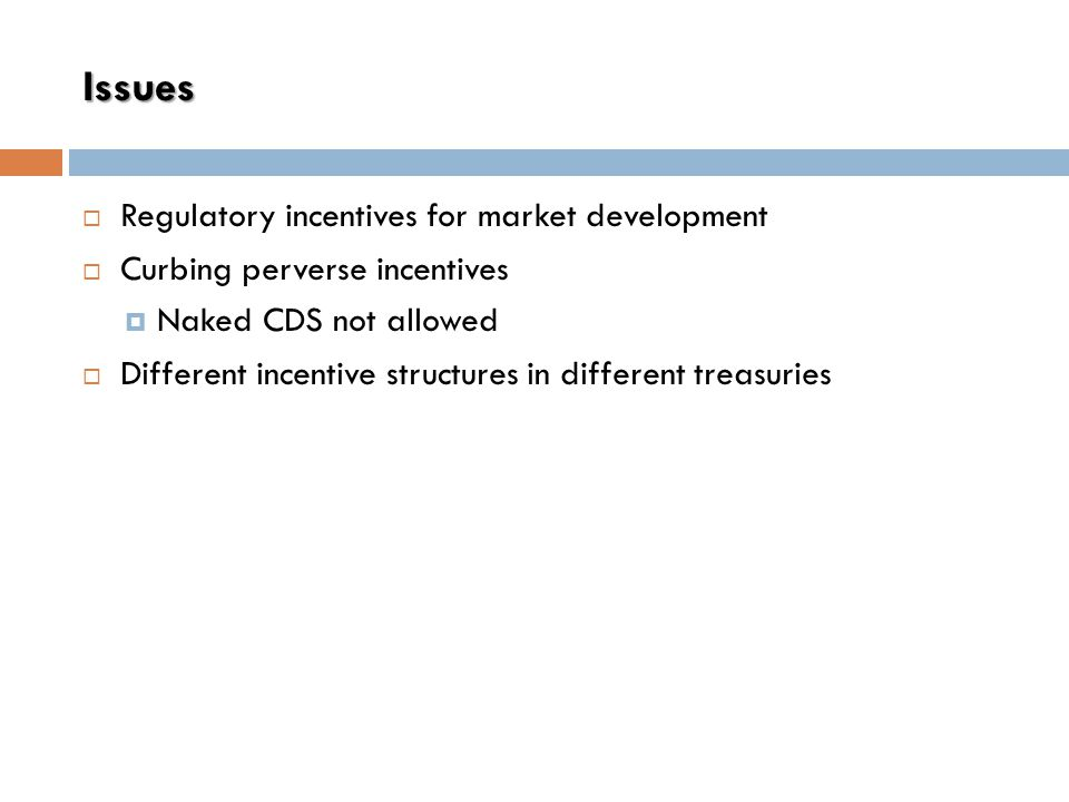 Issues  Regulatory incentives for market development  Curbing perverse incentives  Naked CDS not allowed  Different incentive structures in different treasuries