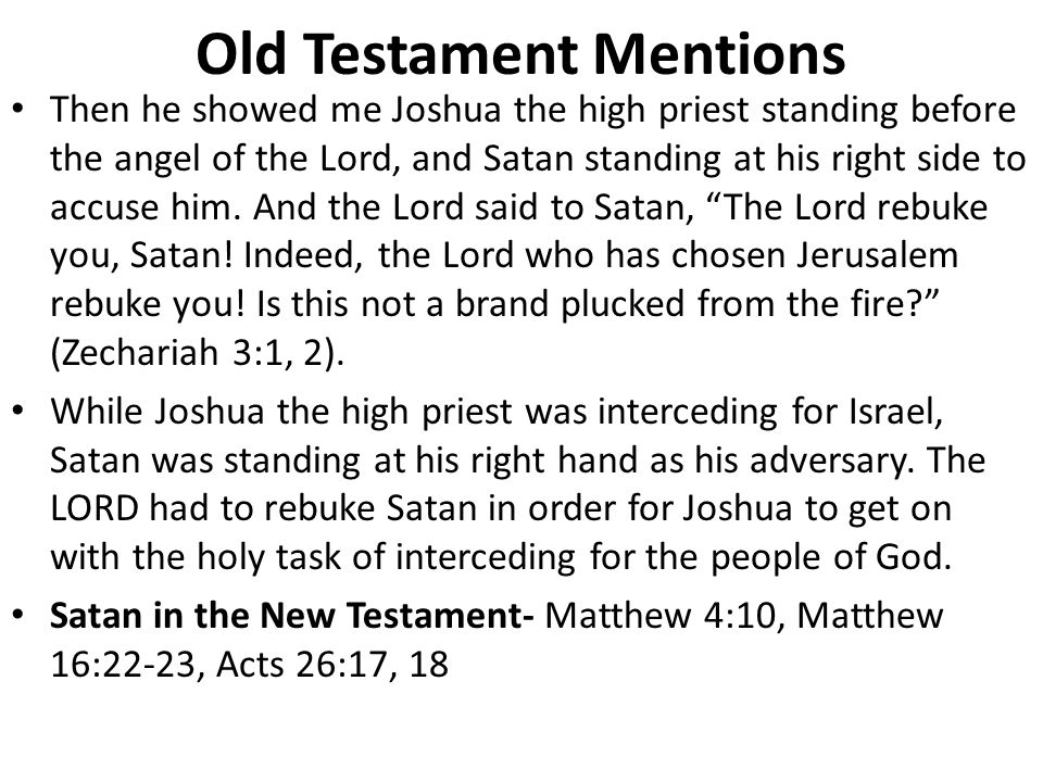 Old Testament Mentions Then he showed me Joshua the high priest standing before the angel of the Lord, and Satan standing at his right side to accuse him.
