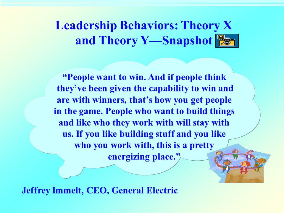 "Leadership Behaviors: Theory X and Theory Y—Snapshot ""People want to win. And if people think they've been given the capability to win and are with wi"