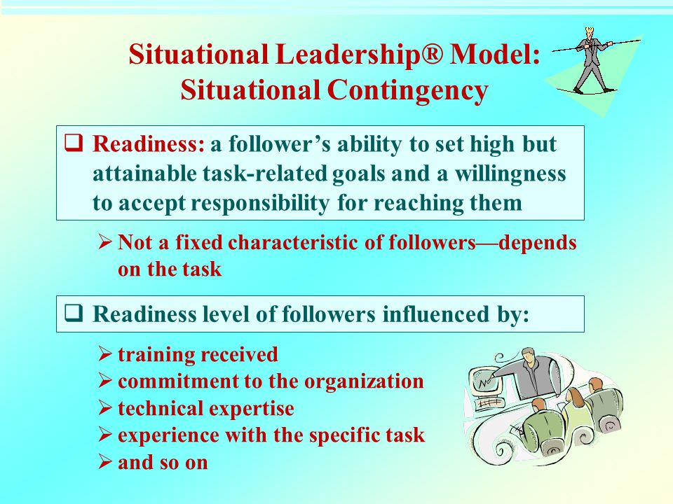 Situational Leadership® Model: Situational Contingency  Readiness: a follower's ability to set high but attainable task-related goals and a willingne