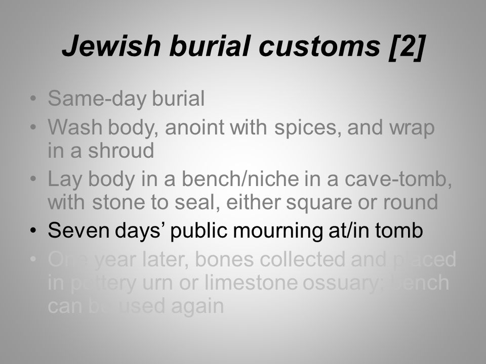 Jewish burial customs [2] Same-day burial Wash body, anoint with spices, and wrap in a shroud Lay body in a bench/niche in a cave-tomb, with stone to seal, either square or round Seven days' public mourning at/in tomb One year later, bones collected and placed in pottery urn or limestone ossuary; bench can be used again