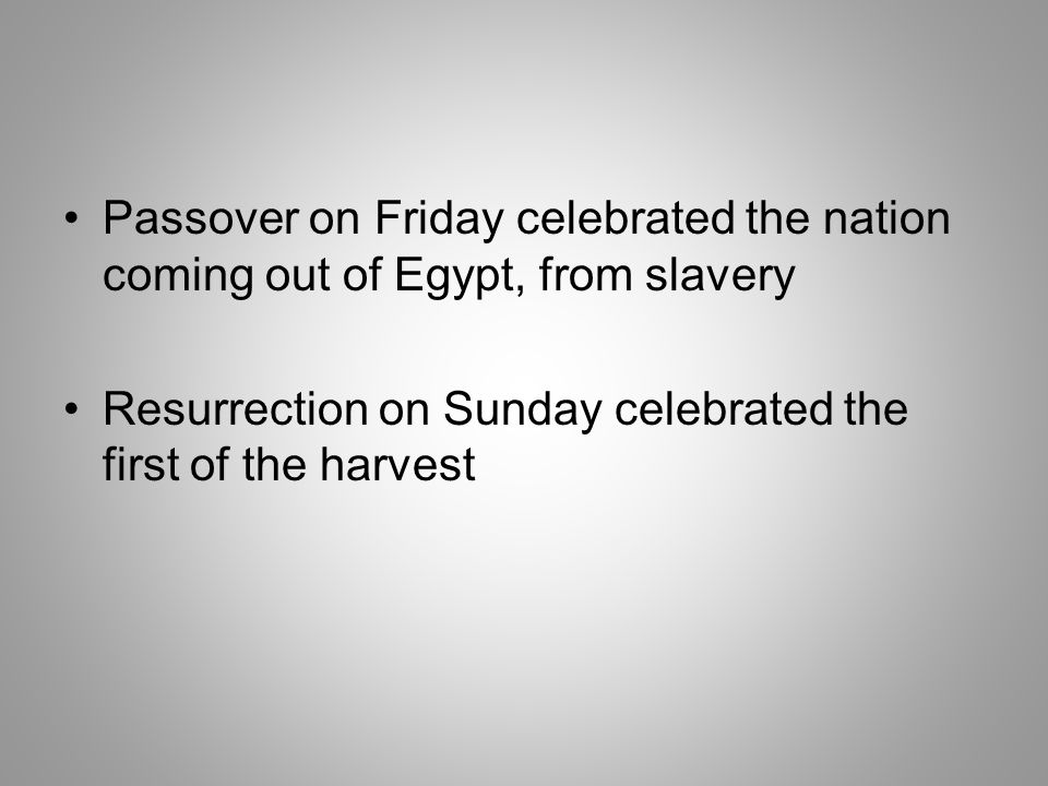 Passover on Friday celebrated the nation coming out of Egypt, from slavery Resurrection on Sunday celebrated the first of the harvest