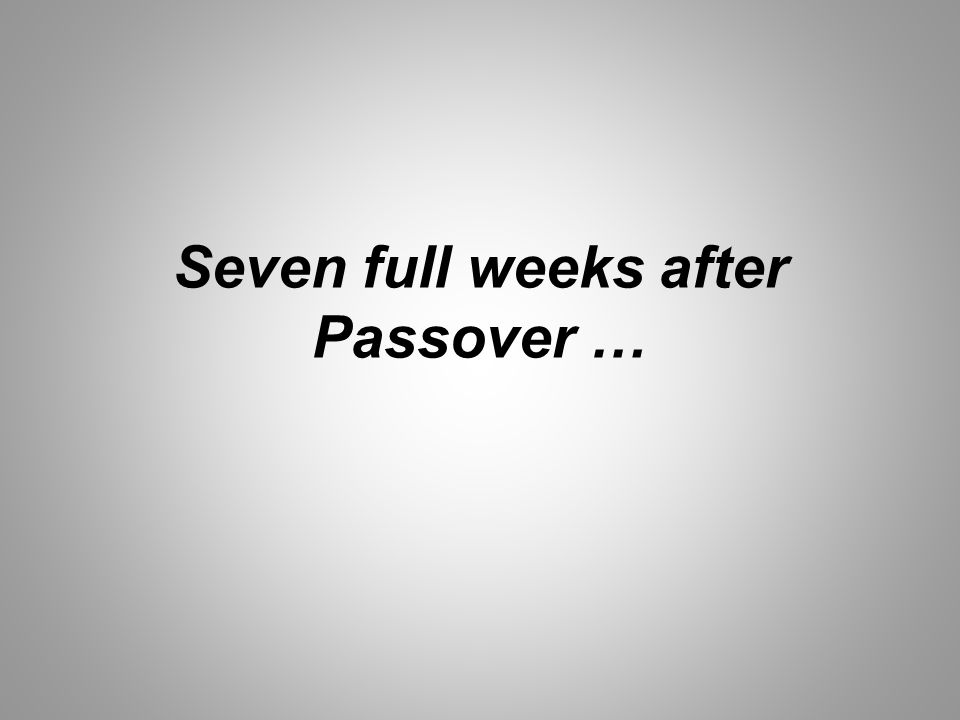 Seven full weeks after Passover …