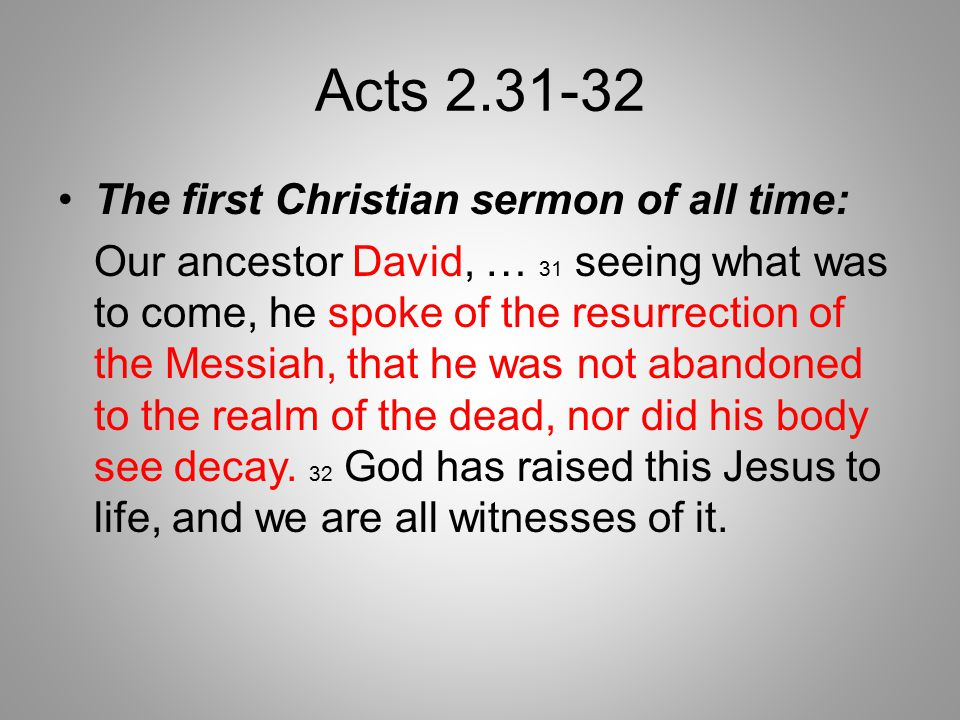 Acts 2.31-32 The first Christian sermon of all time: Our ancestor David, … 31 seeing what was to come, he spoke of the resurrection of the Messiah, that he was not abandoned to the realm of the dead, nor did his body see decay.