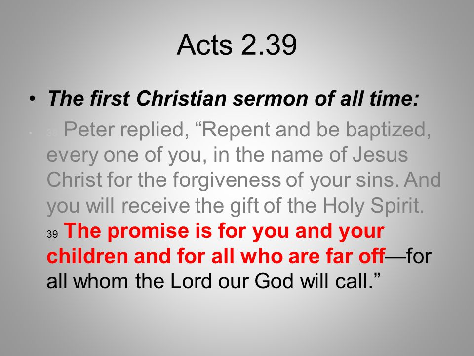 Acts 2.39 The first Christian sermon of all time: 38 Peter replied, Repent and be baptized, every one of you, in the name of Jesus Christ for the forgiveness of your sins.