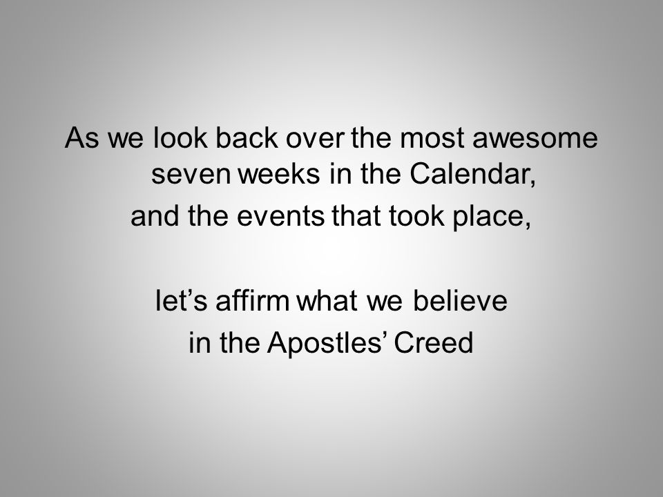 As we look back over the most awesome seven weeks in the Calendar, and the events that took place, let's affirm what we believe in the Apostles' Creed