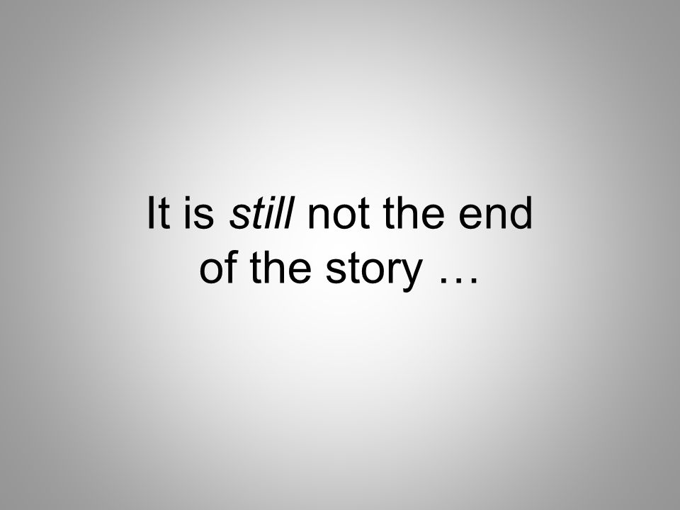 It is still not the end of the story …