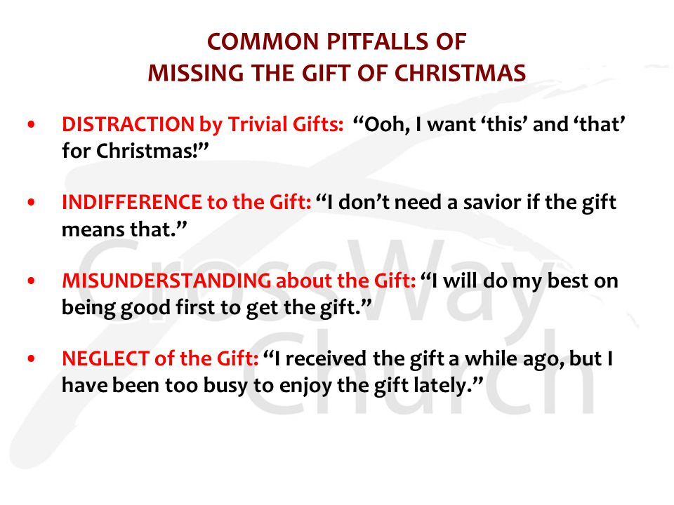 COMMON PITFALLS OF MISSING THE GIFT OF CHRISTMAS DISTRACTION by Trivial Gifts: Ooh, I want 'this' and 'that' for Christmas! INDIFFERENCE to the Gift: I don't need a savior if the gift means that. MISUNDERSTANDING about the Gift: I will do my best on being good first to get the gift. NEGLECT of the Gift: I received the gift a while ago, but I have been too busy to enjoy the gift lately.