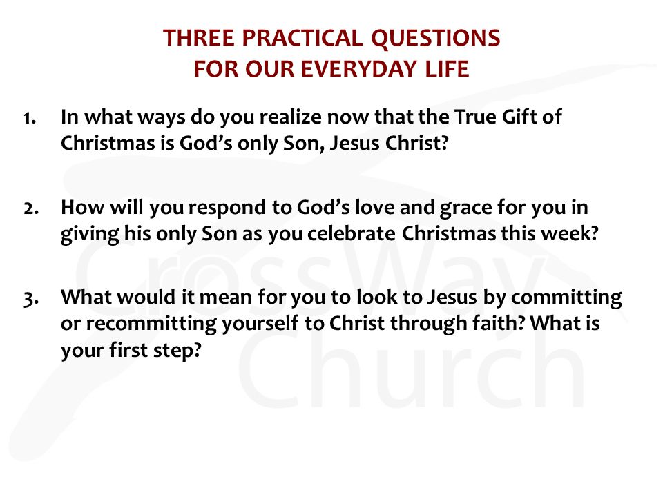 THREE PRACTICAL QUESTIONS FOR OUR EVERYDAY LIFE 1.In what ways do you realize now that the True Gift of Christmas is God's only Son, Jesus Christ.