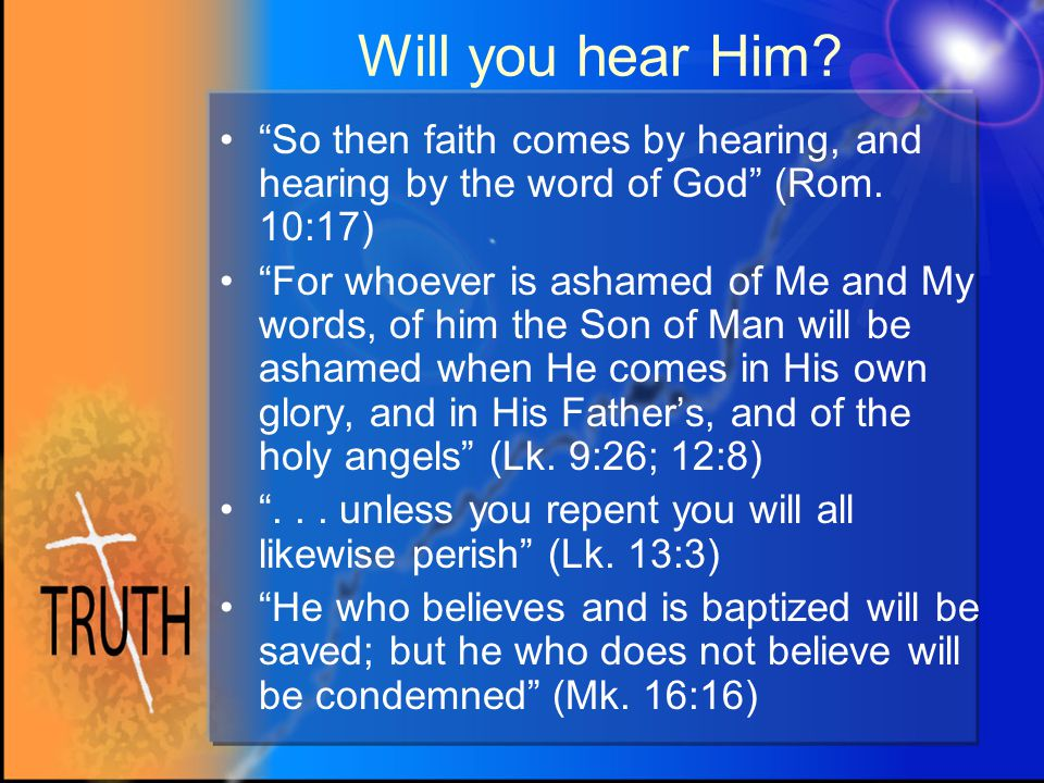 Will you hear Him. So then faith comes by hearing, and hearing by the word of God (Rom.