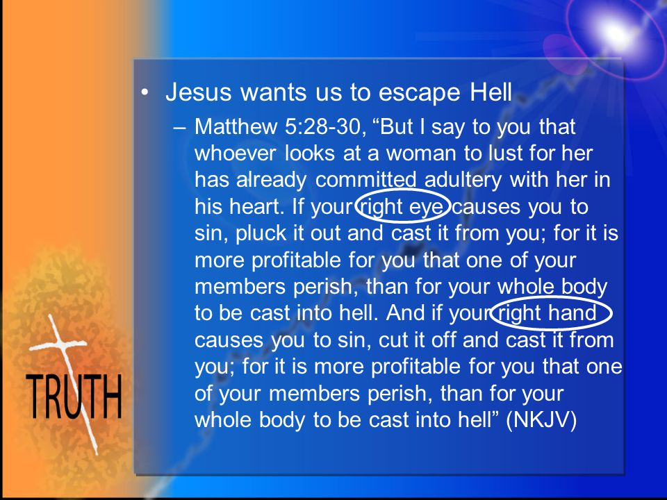 Jesus wants us to escape Hell –Matthew 5:28-30, But I say to you that whoever looks at a woman to lust for her has already committed adultery with her in his heart.