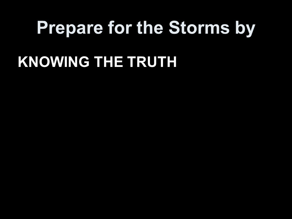 Prepare for the Storms by KNOWING THE TRUTH