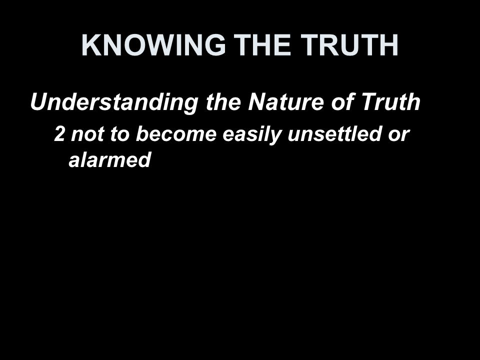 Understanding the Nature of Truth 2 not to become easily unsettled or alarmed