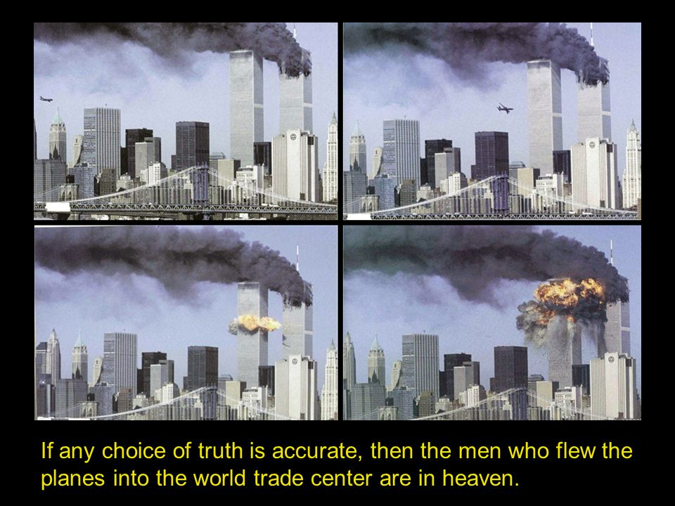 If any choice of truth is accurate, then the men who flew the planes into the world trade center are in heaven.