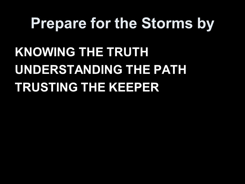 Prepare for the Storms by KNOWING THE TRUTH UNDERSTANDING THE PATH TRUSTING THE KEEPER