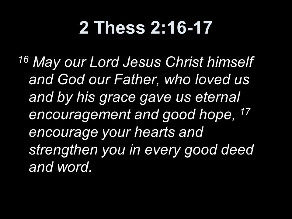 2 Thess 2:16-17 16 May our Lord Jesus Christ himself and God our Father, who loved us and by his grace gave us eternal encouragement and good hope, 17 encourage your hearts and strengthen you in every good deed and word.