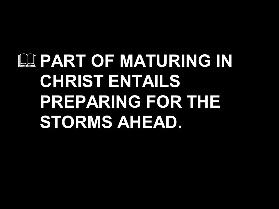 PART OF MATURING IN CHRIST ENTAILS PREPARING FOR THE STORMS AHEAD.