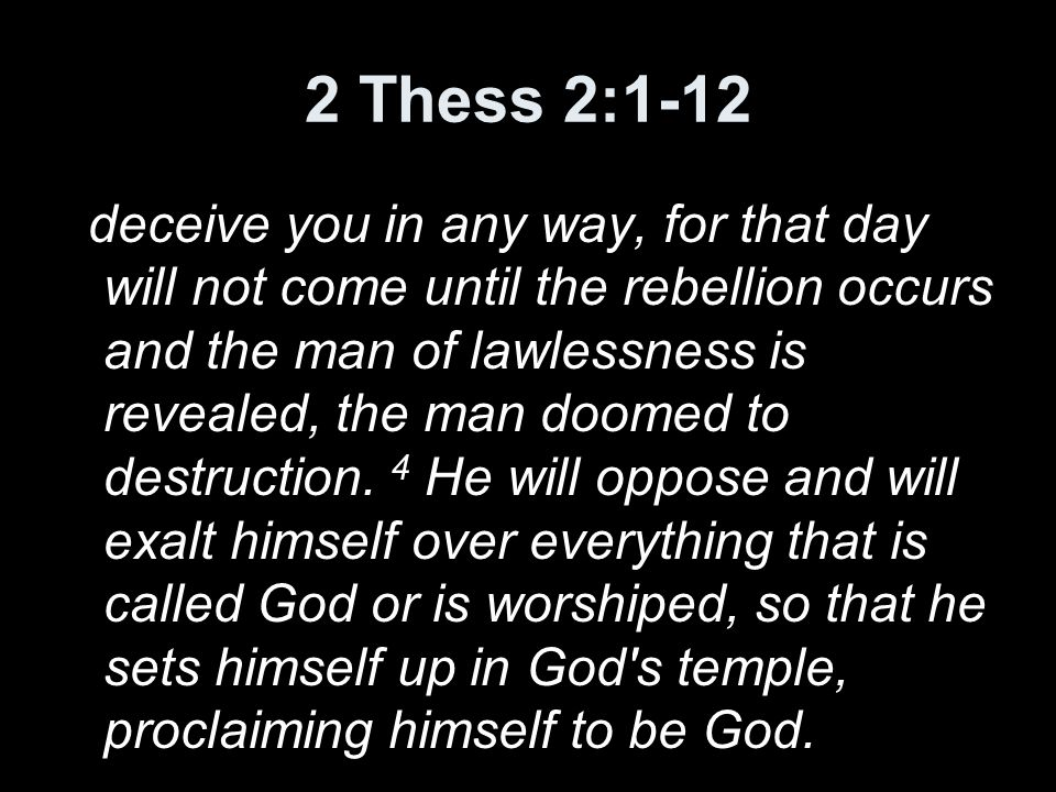 2 Thess 2:1-12 deceive you in any way, for that day will not come until the rebellion occurs and the man of lawlessness is revealed, the man doomed to destruction.