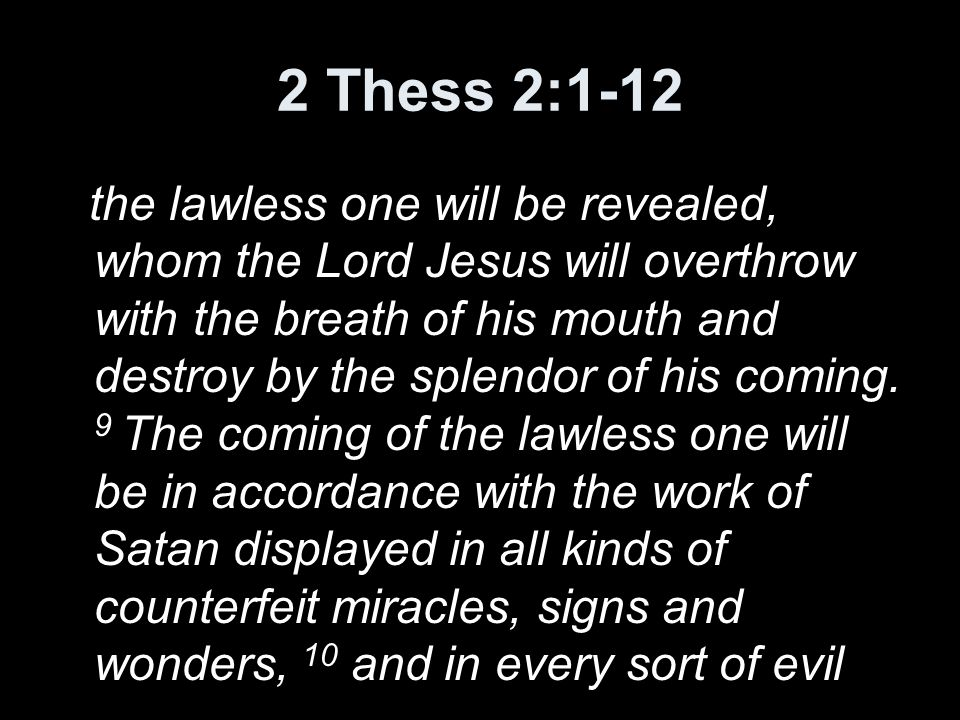 2 Thess 2:1-12 the lawless one will be revealed, whom the Lord Jesus will overthrow with the breath of his mouth and destroy by the splendor of his coming.