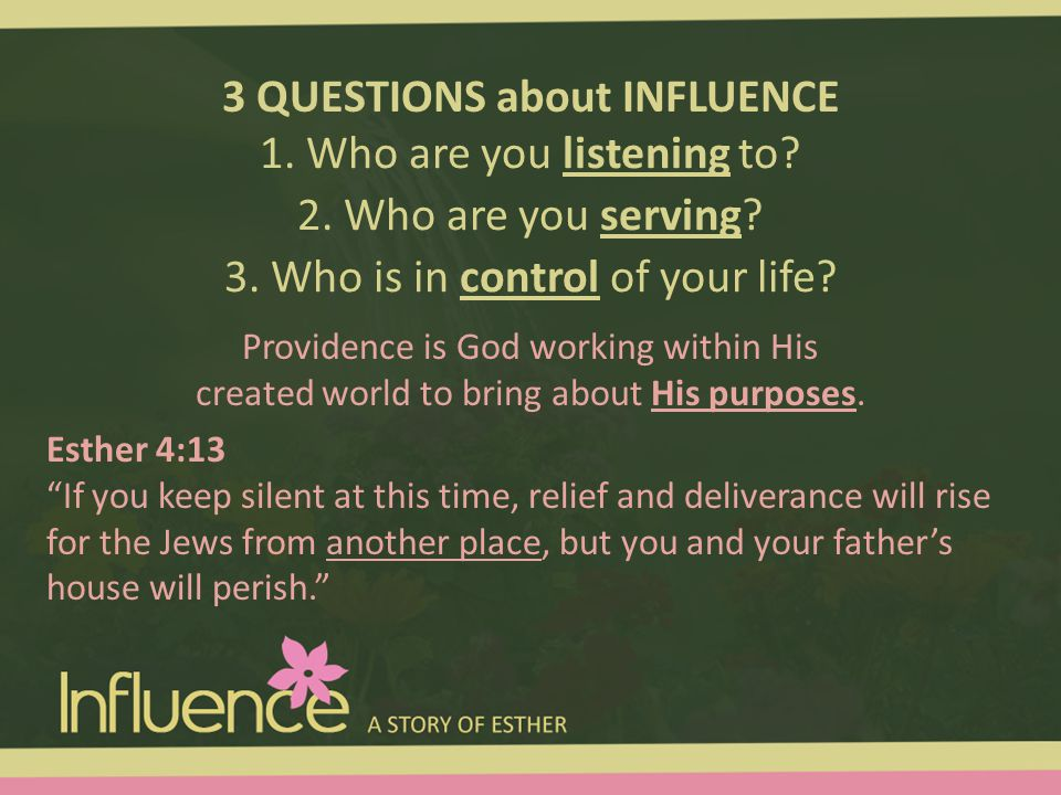 3 QUESTIONS about INFLUENCE 1. Who are you listening to? 2. Who are you serving? 3. Who is in control of your life? Providence is God working within H