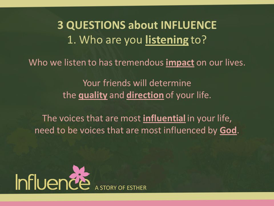 3 QUESTIONS about INFLUENCE 1. Who are you listening to? Who we listen to has tremendous impact on our lives. The voices that are most influential in