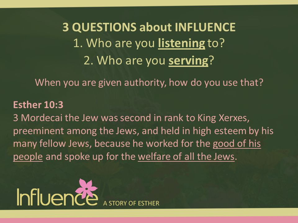 3 QUESTIONS about INFLUENCE 1. Who are you listening to? 2. Who are you serving? Esther 10:3 3 Mordecai the Jew was second in rank to King Xerxes, pre
