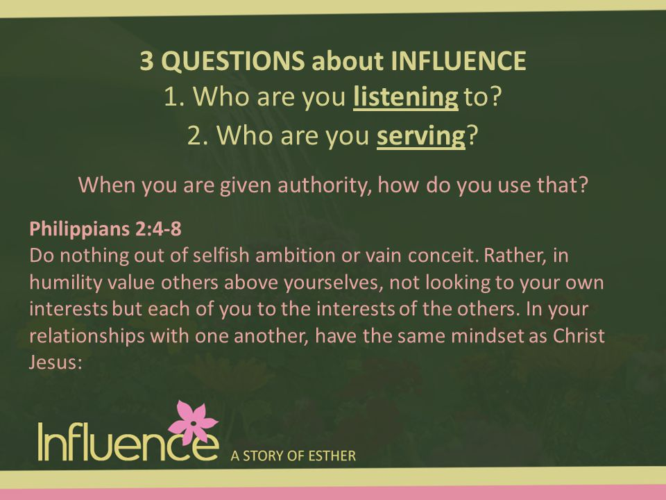 3 QUESTIONS about INFLUENCE 1. Who are you listening to? 2. Who are you serving? Philippians 2:4-8 Do nothing out of selfish ambition or vain conceit.