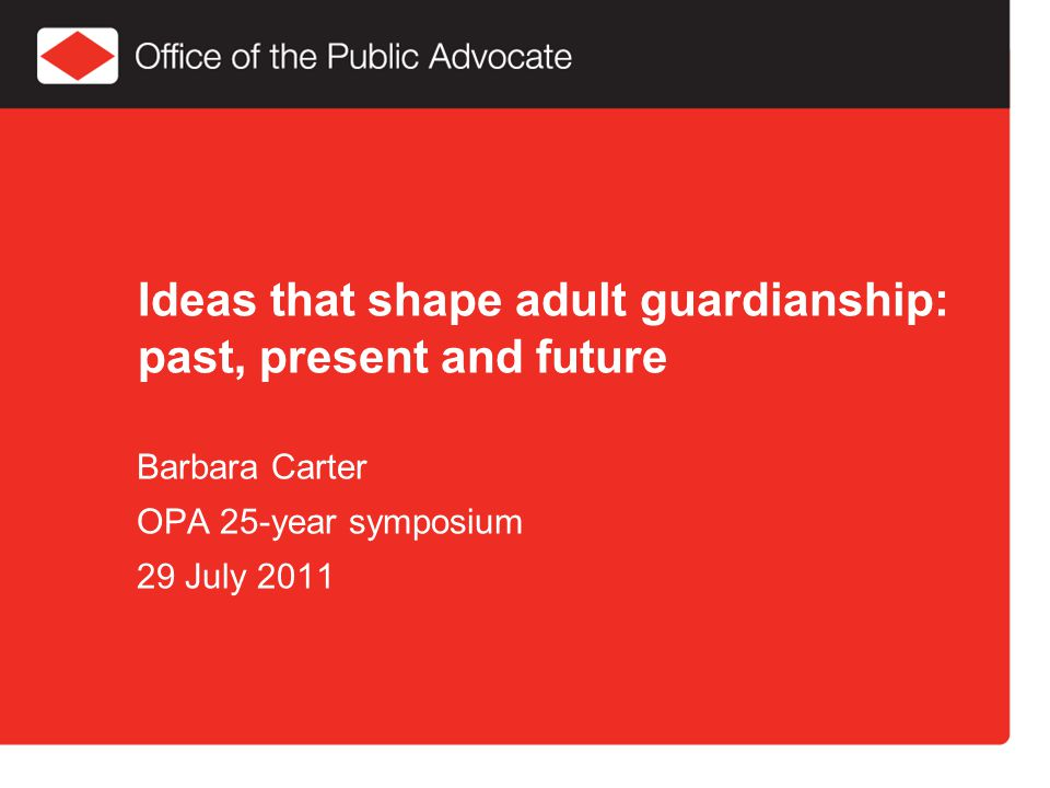 Ideas that shape adult guardianship: past, present and future Barbara Carter OPA 25-year symposium 29 July 2011