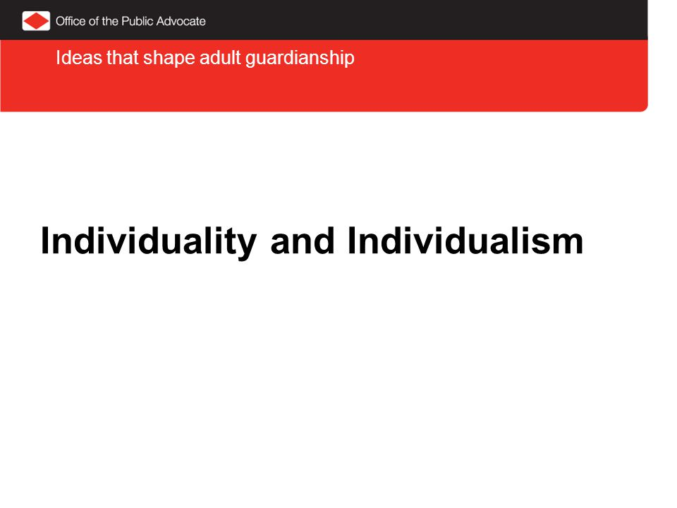 Individuality and Individualism Ideas that shape adult guardianship