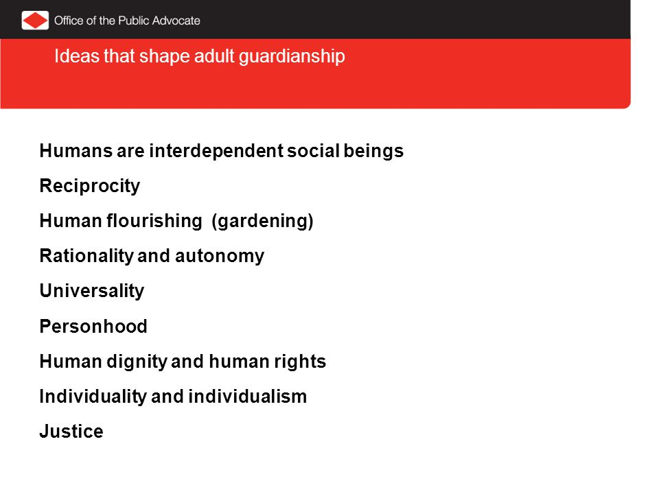 Humans are interdependent social beings Reciprocity Human flourishing (gardening) Rationality and autonomy Universality Personhood Human dignity and human rights Individuality and individualism Justice Ideas that shape adult guardianship