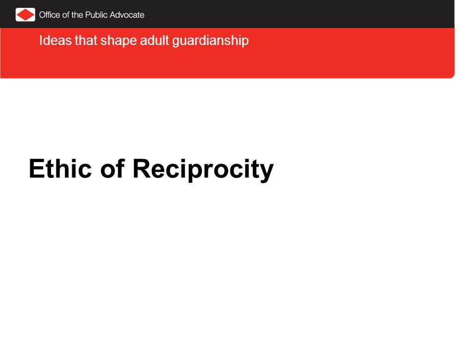 Ethic of Reciprocity Ideas that shape adult guardianship
