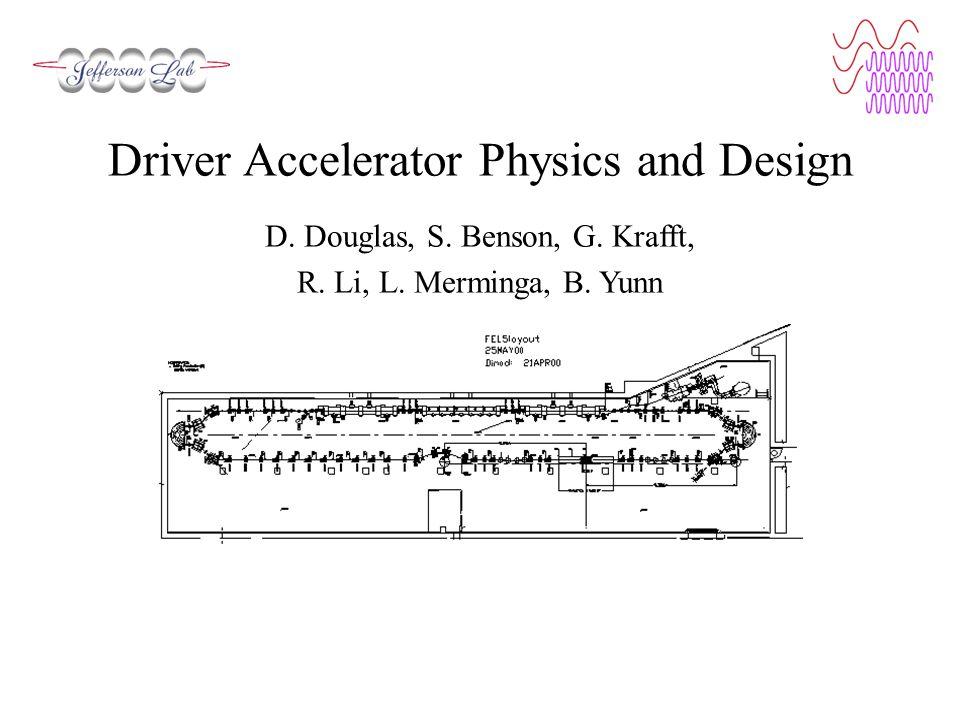 Driver Accelerator Physics and Design D. Douglas, S. Benson, G. Krafft, R. Li, L. Merminga, B. Yunn