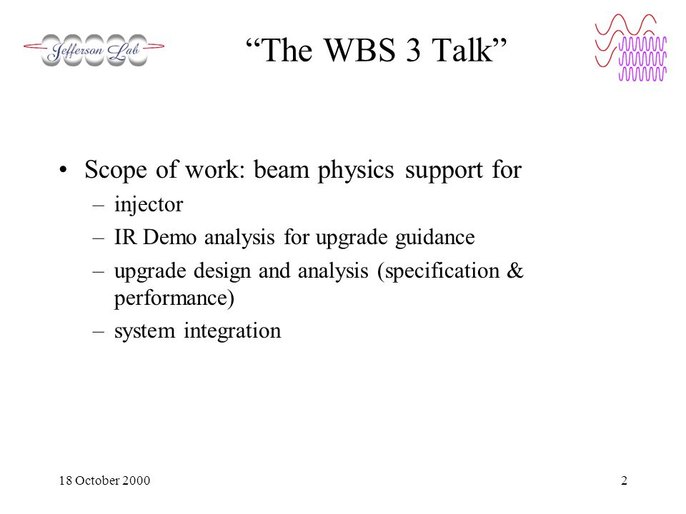 18 October 20002 The WBS 3 Talk Scope of work: beam physics support for –injector –IR Demo analysis for upgrade guidance –upgrade design and analysis (specification & performance) –system integration
