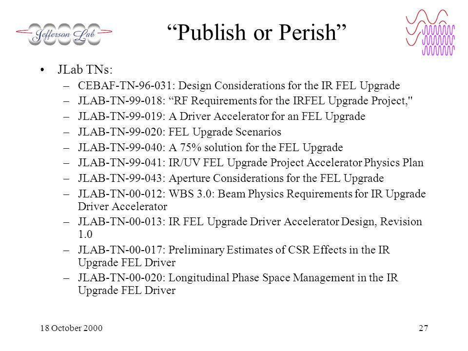 18 October 200027 Publish or Perish JLab TNs: –CEBAF-TN-96-031: Design Considerations for the IR FEL Upgrade –JLAB-TN-99-018: RF Requirements for the IRFEL Upgrade Project, –JLAB-TN-99-019: A Driver Accelerator for an FEL Upgrade –JLAB-TN-99-020: FEL Upgrade Scenarios –JLAB-TN-99-040: A 75% solution for the FEL Upgrade –JLAB-TN-99-041: IR/UV FEL Upgrade Project Accelerator Physics Plan –JLAB-TN-99-043: Aperture Considerations for the FEL Upgrade –JLAB-TN-00-012: WBS 3.0: Beam Physics Requirements for IR Upgrade Driver Accelerator –JLAB-TN-00-013: IR FEL Upgrade Driver Accelerator Design, Revision 1.0 –JLAB-TN-00-017: Preliminary Estimates of CSR Effects in the IR Upgrade FEL Driver –JLAB-TN-00-020: Longitudinal Phase Space Management in the IR Upgrade FEL Driver