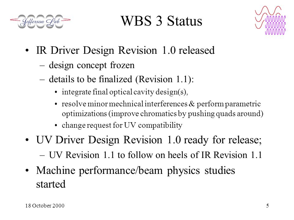 18 October 20005 WBS 3 Status IR Driver Design Revision 1.0 released –design concept frozen –details to be finalized (Revision 1.1): integrate final optical cavity design(s), resolve minor mechnical interferences & perform parametric optimizations (improve chromatics by pushing quads around) change request for UV compatibility UV Driver Design Revision 1.0 ready for release; –UV Revision 1.1 to follow on heels of IR Revision 1.1 Machine performance/beam physics studies started