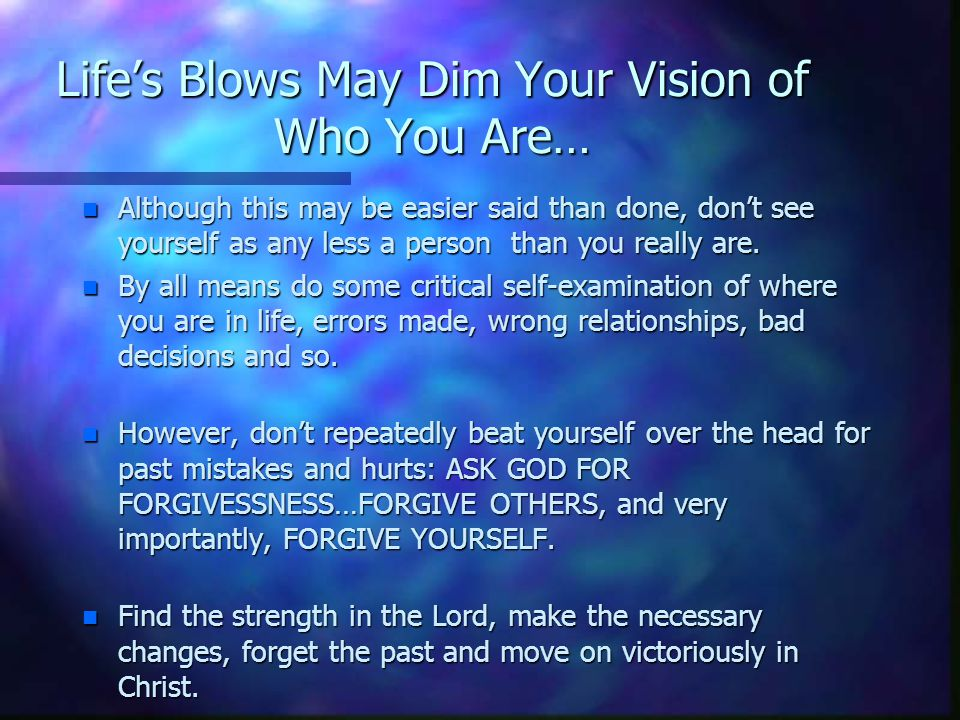 Life's Blows May Dim Your Vision of Who You Are… n Although this may be easier said than done, don't see yourself as any less a person than you really are.