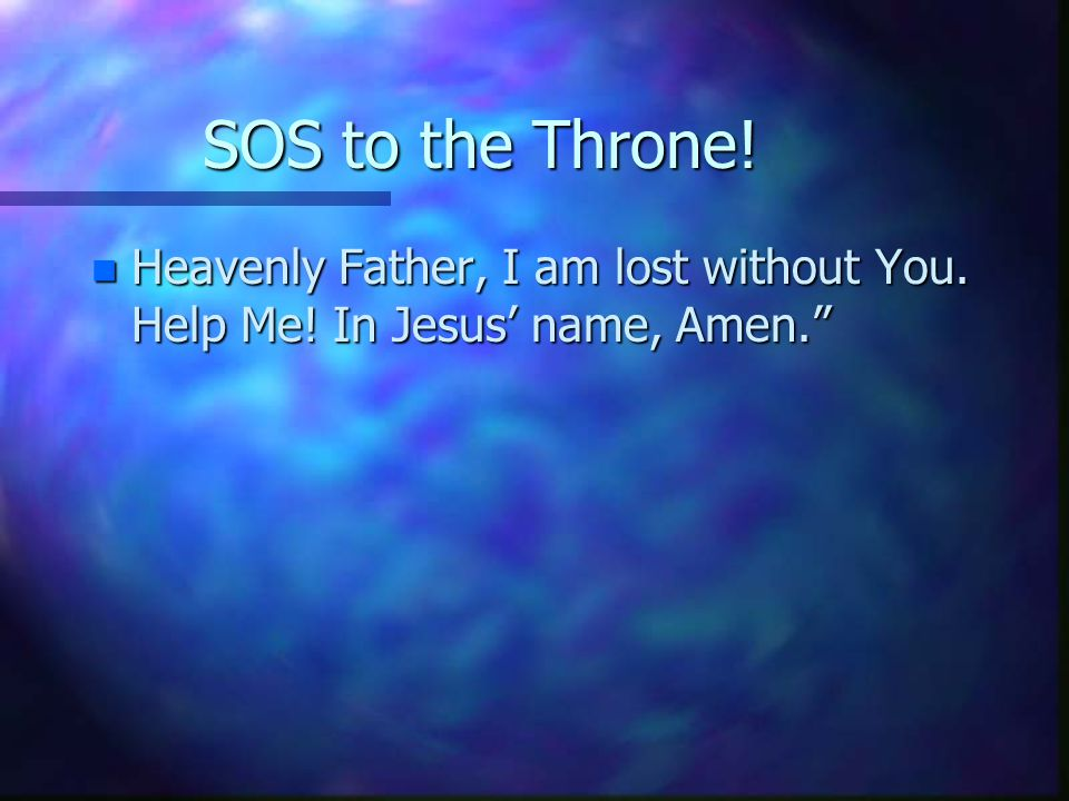 SOS to the Throne! n Heavenly Father, I am lost without You. Help Me! In Jesus' name, Amen.