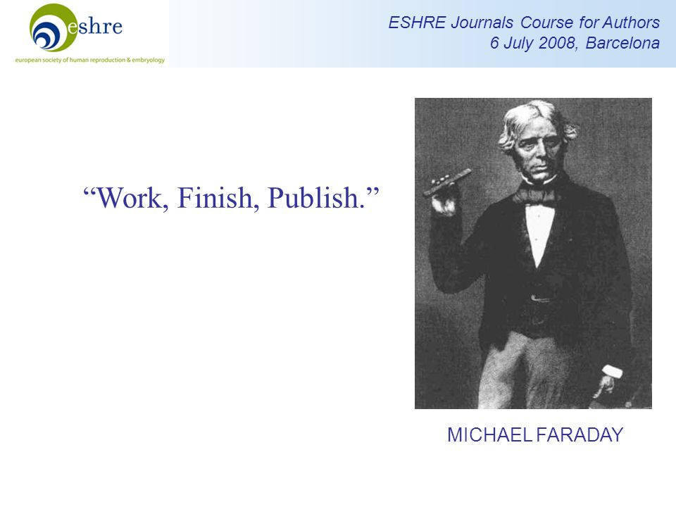 ESHRE Journals Course for Authors 6 July 2008, Barcelona Work, Finish, Publish. MICHAEL FARADAY