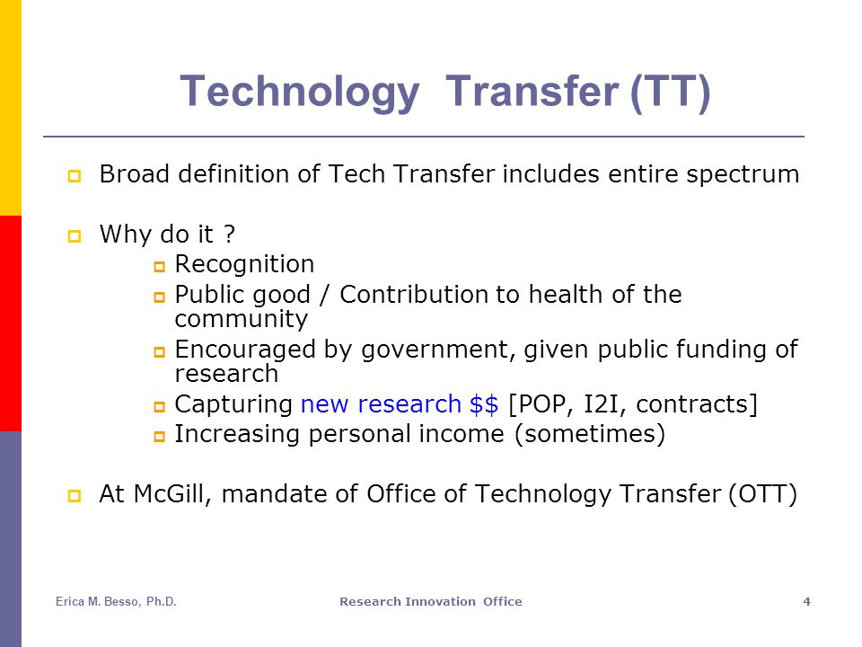 Erica M. Besso, Ph.D.Research Innovation Office4 Technology Transfer (TT)  Broad definition of Tech Transfer includes entire spectrum  Why do it ? 