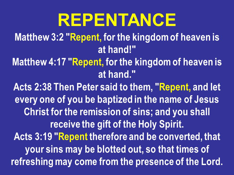 Matthew 3:2 Repent, for the kingdom of heaven is at hand! Matthew 4:17 Repent, for the kingdom of heaven is at hand. Acts 2:38 Then Peter said to them, Repent, and let every one of you be baptized in the name of Jesus Christ for the remission of sins; and you shall receive the gift of the Holy Spirit.