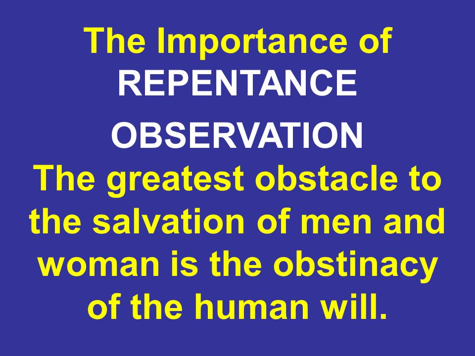 OBSERVATION The greatest obstacle to the salvation of men and woman is the obstinacy of the human will.