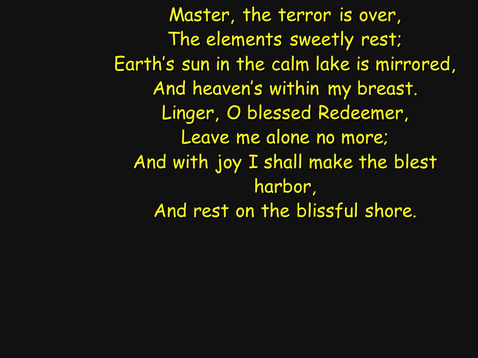 Master, the terror is over, The elements sweetly rest; Earth's sun in the calm lake is mirrored, And heaven's within my breast.